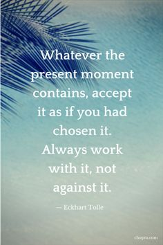Whatever the present moment contains, accept it as if you had chosen it. Always work with it, not against it.  -Eckhart Tolle