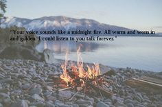 """""""Your voice sounds like a midnight fire. All warm and worn in and golden. I could listen to you talk forever."""""""