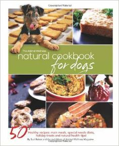 The Animal Wellness Natural Cookbook for Dogs: Suzi Beber, Animal Wellness Magazine. So want this!