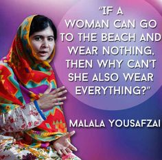 This quote was in response to the ban of wearing  a burqa in many countries around the world. I think this relates to when we discussed that we associate certain dress, like the hijab or burqa, around the world with oppression or we decide to judge based on what people wear. Why is it that we choose to accept certain practices, like wearing hardly anything at beaches, but when it comes to religious reasons we choose to question and judge?