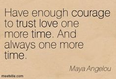 Maya Angelou Quotes happiness | Maya Angelou : Have enough courage to trust love one more time. And ...