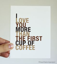 Greeting Card, I Love You More Than The First Cup of Coffee... Whoever gets this is special! :P