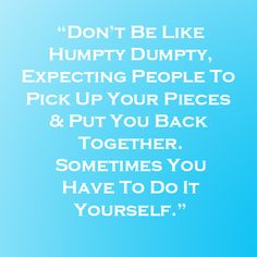 don't be like humpty dumpty, expecting people to pick up your pieces and put you back together. sometimes you have to do it yourself.