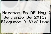 http://tecnoautos.com/wp-content/uploads/imagenes/tendencias/thumbs/marchas-en-df-hoy-2-de-junio-de-2015-bloqueos-y-vialidad.jpg junio. Marchas en DF hoy 2 de junio de 2015; bloqueos y vialidad, Enlaces, Imágenes, Videos y Tweets - http://tecnoautos.com/actualidad/junio-marchas-en-df-hoy-2-de-junio-de-2015-bloqueos-y-vialidad/