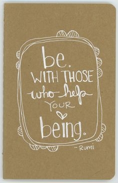Be with those who help your being Wise words from Rumi