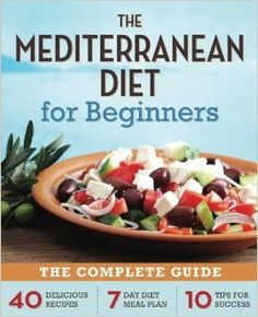 Mediterranean Diet for Beginners: The Complete Guide - 40 Delicious Recipes, 7-Day Diet Meal Plan, and 10 Tips for