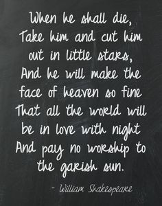 """When he shall die, Take him and cut him out in little stars, And he will make the face of heaven so fine That all the world will be in love with night And pay no worship to the garish sun."" ― William Shakespeare, Romeo and Juliet Poem Quotes, Great Quotes, Quotes To Live By, Life Quotes, Inspirational Quotes, Poems, Shakespeare Words, William Shakespeare, Kennedy Quotes"