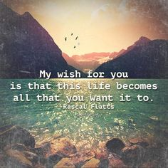 My wish for you is that this life becomes all that you want it to. #RascalFlatts #Quotes #CountryRise #CountryMusic