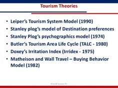Tourism Theories•   Leiper's Tourism System Model (1990)•   Stanley plog's model of Destination preferences•   Stanley Plo...