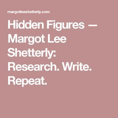 Hidden Figures — Margot Lee Shetterly: Research. Write. Repeat.