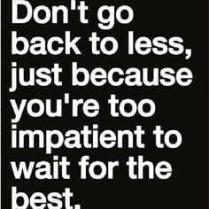 Don't go backwards. Take small consistence steps toward your goal.