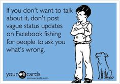 If you dont want to talk about it, dont post vague status updates on Facebook fishing for people to ask you whats wrong.--love it!