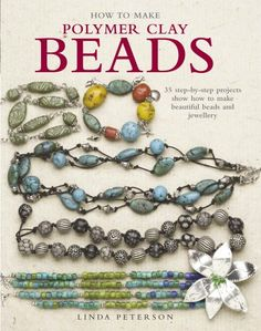 How to Make Polymer Clay Beads: 35 Step-by-step Projects Show How to Make Beautiful Beads and Jewelry - Linda Peterson