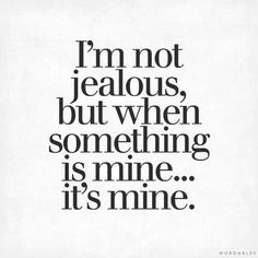 I'm not jealous, but when something is mine... It's mine.