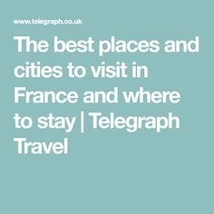 The best places and cities to visit in France and where to stay | Telegraph Travel