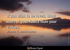 If you wish to be loved, show more of your faults than your virtues. - Edward G. Bulwer-Lytton