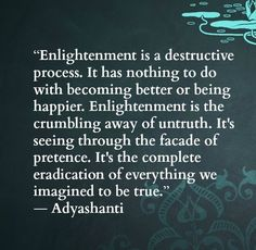 """Enlightenment is a destructive process.  it has nothing to do with becoming better or being happier.  Enlightenment is the crumbling away of untruth.  It's seeing through the facade of pretence  It's the complete eradication of everything we imagined to be true.""  Adyashanti"