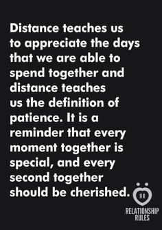 Distance teaches us to appreciate the days that we are able to spend together and distance teaches us the definition of patience.  It is a reminder that every moment together is special, and every second together should be cherished.