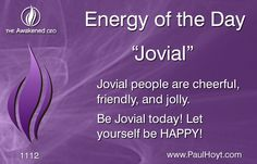 Joy is one of my top five favorite energies, and the term Jovial seems to capture a jolly and large expression of Joy. So embrace your Jovial nature today! Laugh, dance, sing, smile, and share your positive energy with the world!