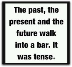 """""""The past, the present and the future walk into a bar. It was tense."""""""