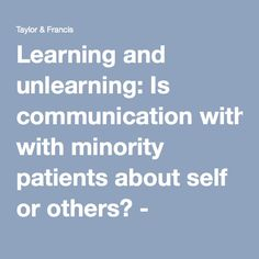 Learning and unlearning: Is communication with minority patients about self or others? Communication, Self, University, Teacher, Medical, Student, Learning, Professor, Teachers