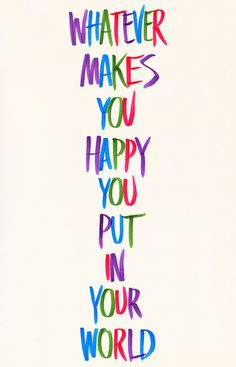 Whatever makes you happy put in your world. #Life #Happy #picturequotes View more #quotes on http://quotes-lover.com