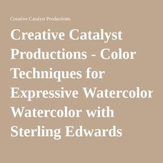 Creative Catalyst Productions - Color Techniques for Expressive Watercolor with Sterling Edwards