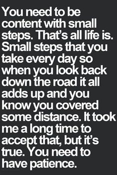 You need to be content with small steps..one step at a time. A huh yea I don't have a lot of patience