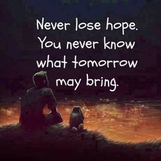 Hope is all we have... Don't loose it.