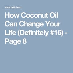How Coconut Oil Can Change Your Life (Definitely #16) - Page 8