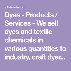 Dyes - Products / Services - We sell dyes and textile chemicals in various quantities to industry, craft dyers or home dyers at reasonable prices. We can help with dyeing instructions.