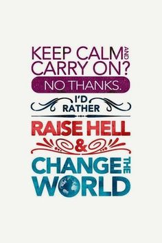 Raise hell and change the world!