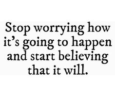 stop worrying how it's going to happen and start believing that it will.