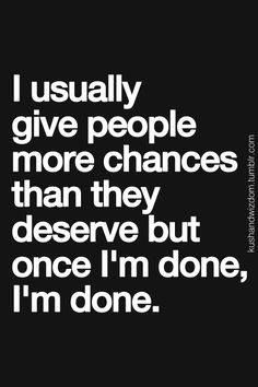 I USUALLY GIVE PEOPLE MORE CHANCES THAN THEY DESERVE BUT ONCE I'M DONE, I'M DONE.   (I have, and I do let go...  and when I do... I give grace, forgiveness, and love...  i they want to receive it or not..  before God I do.