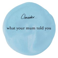 #consider What your mum told you. #quotes by Margi Hoy 2013 copyright.