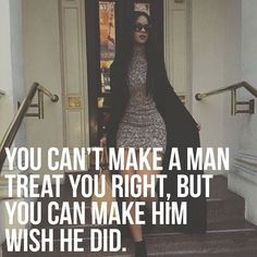 """You can't make a man treat you right, but you can make him wish he did."""