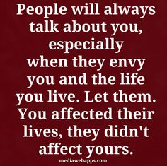 People will always talk about you, especially when they envy you and the life you live. Let them..you affected their lives, they didn`t affect yours.