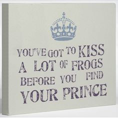 You've got to Kiss A lot of Frogs before you Find Your Prince - Wall Art - great idea for embroidered pillow.