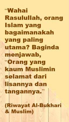 """Wahai Rasulullah, orang Islam yang bagaimanakah yang paling utama? Baginda menjawab, ""Orang yang kaum Muslimin selamat dari lisannya dan tangannya.""   (Riwayat Al-Bukhari & Muslim)"