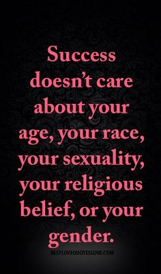Success doesn't care about your age, your race, your sexuality, your religious belief, or your gender.