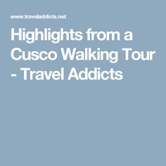 Highlights from a Cusco Walking Tour - Travel Addicts