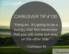 Although caregiving can have it's ups and downs, always remember that you will come out okay on the other side.