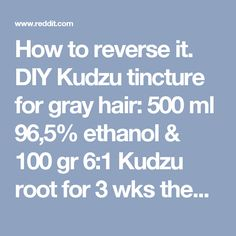 How to reverse it. DIY Kudzu tincture for gray hair:  500 ml 96,5% ethanol & 100 gr 6:1 Kudzu root for 3 wks then pull out 100 ml. http://www.ebay.com/itm/100-grams-100-pure-Kudzu-root-extract-6-1-GMP-certified-no-other-ingredients-/361466064615?hash=item54290e6ee7:g:L2MAAOSwd4tT7FmO