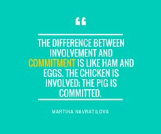 The difference between involvement and commitment is like ham and eggs. The chicken is involved. the pig is committed.