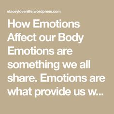 How Emotions Affect our Body Emotions are something we all share. Emotions are what provide us with a common ground to relate to one another, to converse and to express ourselves. In fact, emotions both regulate and are regulated by your body. Below I will discuss what different emotions entail for the body. The emotion of…