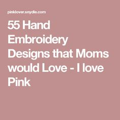 55 Hand Embroidery Designs that Moms would Love - I love Pink