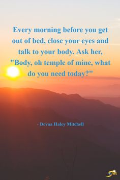 """""""Every morning before you get out of bed, close your eyes and talk to your body. Ask her, """"Body, oh temple of mine, what do you need today?"""" - Devaa Haley Mitchell  http://theshiftnetwork.com/?utm_source=pinterest&utm_medium=social&utm_campaign=quote"""