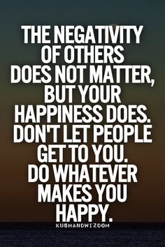 The negativity of others does not matter, but your happiness does.  Don't let people get to you.  Do whatever makes you happy.
