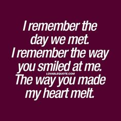 I remember the day we met. I remember the way you smiled at me. The way you made my heart melt. ❤️ Do you still remember? The day that you met your boyfriend or girlfriend? That first time? That first smile. The way he or she made your heart melt. Love Quotes For Her, Best Love Quotes, Love Yourself Quotes, You Make Me Smile Quotes, Can't Wait To See You Quotes, First Time Quotes, Meeting You Quotes, Relationship Quotes, Life Quotes