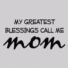 """""""My greatest blessings call me Mom."""""""